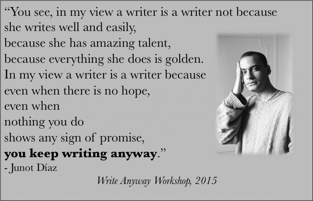 "I found this a year after I named my workshop ""write anyway,"" which basically means I am Junot Diaz."